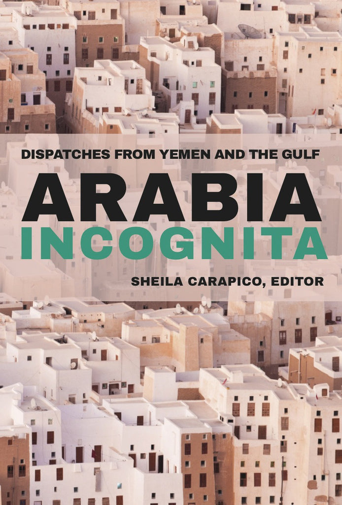 Arabia Incognita: Dispatches from Yemen and the Gulf by Sheila Carapico