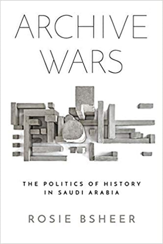 Archive Wars: The Politics of History in Saudi Arabia by Rosie Bsheer