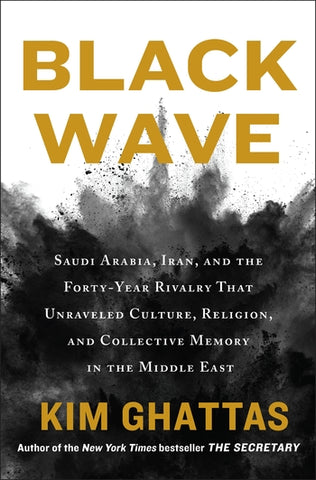 Black Wave: Saudi Arabia, Iran, and the Forty-Year Rivalry That Unraveled Culture, Religion, and Collective Memory in the Middle East by Kim Ghattas