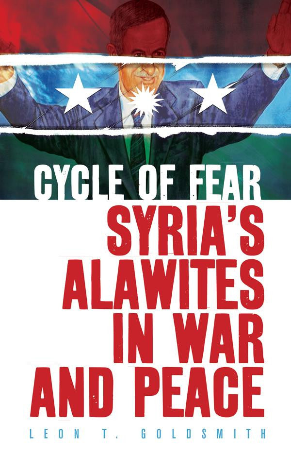 Cycle of Fear: Syria's Alawites in War and Peace by Leon Goldsmith