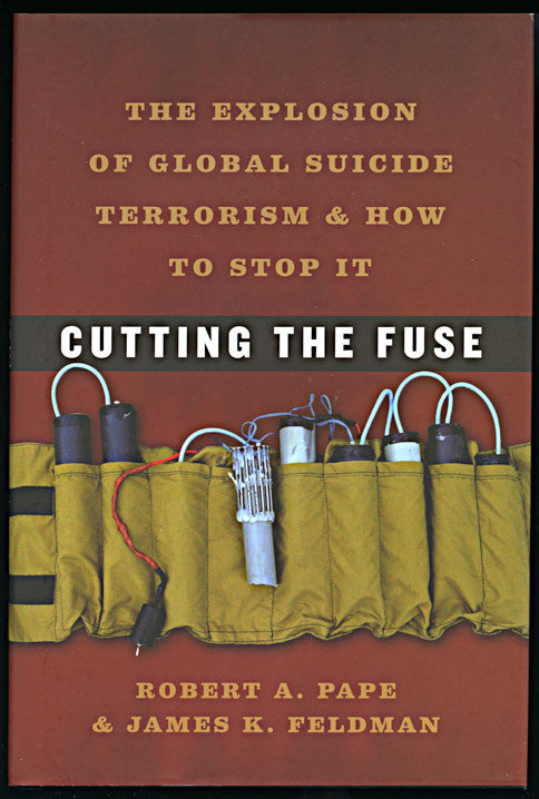Cutting the Fuse: The Explosion of Global Suicide Terrorism and How to Stop it by Robert A. Pape and James K. Feldman