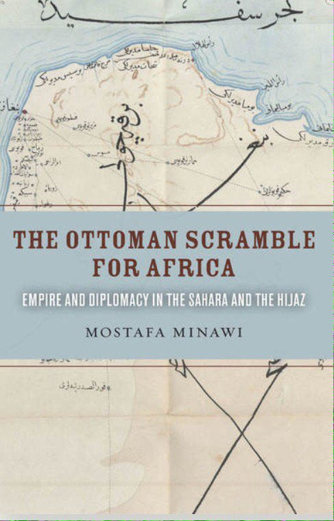 The Ottoman Scramble for Africa: Empire and Diplomacy in the Sahara and the Hijaz by Mostafa Minawi