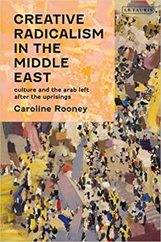 Creative Radicalism in the Middle East: Culture and the Arab Left after the Uprisings by Caroline Rooney