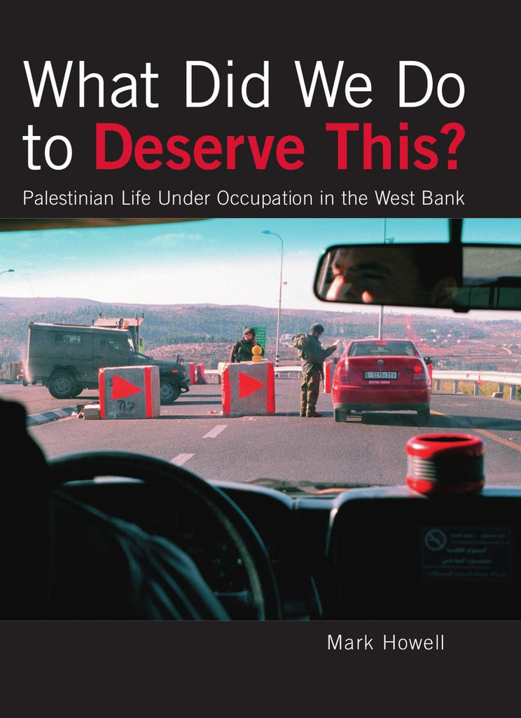What Did We Do to Deserve This? Palestinian Life Under Occupation in the West Bank by Mark Howell