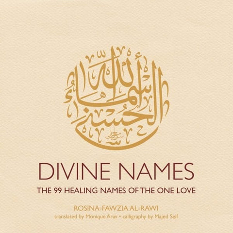 Divine Names: The 99 Healing Names of the One Love by Rosina-Fawzia Al-Rawi, translated by Monique Arav, calligraphy by Majed Seif