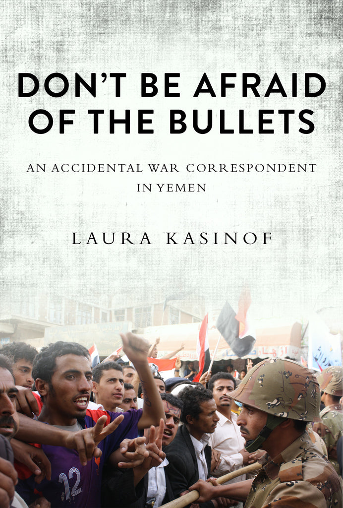 Don't Be Afraid of the Bullets: An Accidental War Correspondent in Yemen by Laura Kasinof