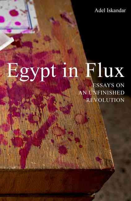 Egypt in Flux: Essays on an Unfinished Revolution by Adel Iskandar