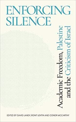 Enforcing Silence: Academic Freedom, Palestine and the Criticism of Israel, edited by David Landy, Ronit Lentin, and Conor McCarthy