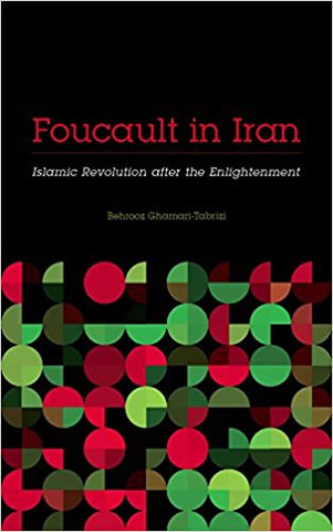 Foucault in Iran: Islamic Revolution after the Enlightenment by Behrooz Ghamari-Tabrizi
