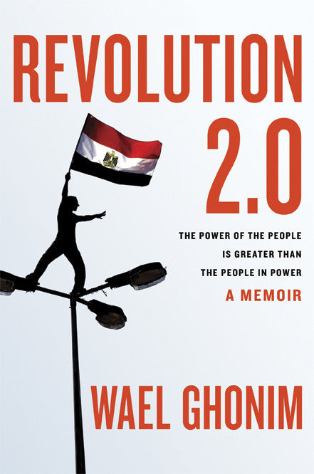 Revolution 2.0: The Power of the People Is Greater Than the People in Power: A Memoir by Wael Ghonim