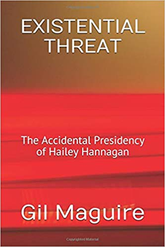 EXISTENTIAL THREAT: The Accidental Presidency of Hailey Hannagan by Gil Maguire