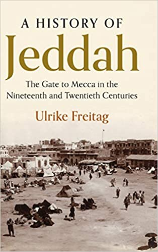 A History of Jeddah: The Gate to Mecca in the Nineteenth and Twentieth Centuries by Ulrike Freitag