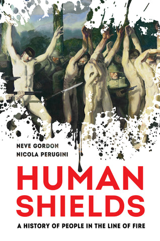 Human Shields: A History of People in the Line of Fire by Neve Gordon and Nicola Perugini