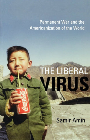 The Liberal Virus: Permanent War and the Americanization of the World by Samir Amin