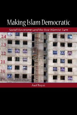 Making Islam Democratic: Social Movements and the Post-Islamist Turn by Asef Bayat