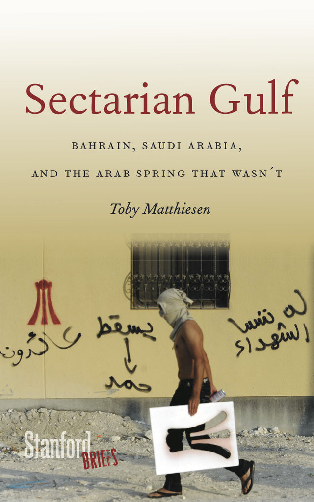 Sectarian Gulf: Bahrain, Saudi Arabia, and the Arab Spring That Wasn't by Toby Matthiesen
