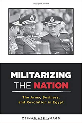 Militarizing the Nation: The Army, Business, and Revolution in Egypt by Zeinab Abul-Magd