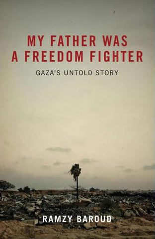 My Father Was a Freedom Fighter: Gaza's Untold Story by Ramzy Baroud