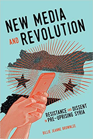 New Media and Revolution: Resistance and Dissent in Pre-uprising Syria by Billie Jeanne Brownlee