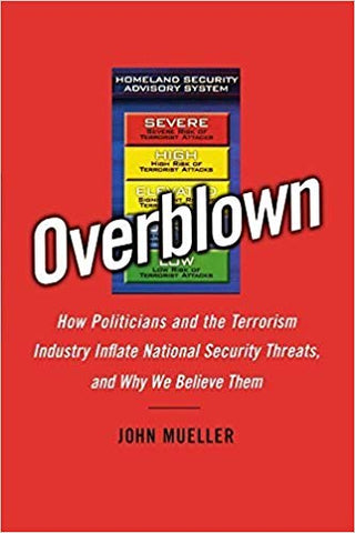 Overblown: How Politicians and the Terrorism Industry Inflate National Security Threats, and Why We Believe Them