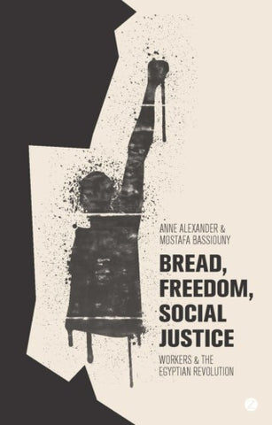 Bread, Freedom, Social Justice: Workers and the Egyptian Revolution by Anne Alexander and Mostafa Bassiouny
