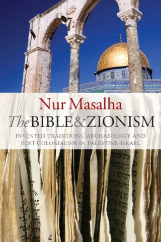 The Bible and Zionism: Invented Traditions, Archaeology and Post-Colonialism in Palestine-Israel by Nur Masalha