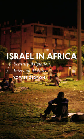 Israel in Africa: Security, Migration, Interstate Politics by Yotam Gidron