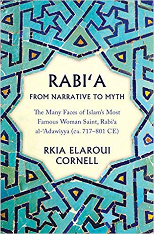 Rabi'a from Narrative to Myth: The Many Faces of Islam's Most Famous Woman Saint, Rabi'a al-'Adawiyya by Rkia Elaroui Cornell