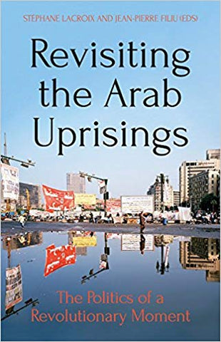 Revisiting the Arab Uprisings: The Politics of a Revolutionary Moment edited by Stephane Lacroix and Jean-Pierre Filiu