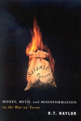 Satanic Purses: Money, Myth, And Misinformation in the War on Terror by R. T. Naylor