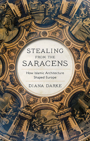 Stealing from the Saracens: How Islamic Architecture Shaped Europe by Diana Darke