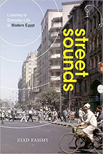 Street Sounds: Listening to Everyday Life in Modern Egypt by Ziad Fahmy