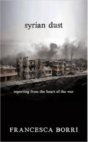 Syrian Dust: Reporting from the Heart of the War by Francesca Borri
