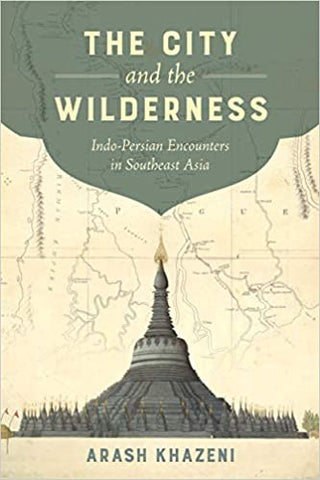 The City and the Wilderness: Indo-Persian Encounters in Southeast Asia by Arash Khazeni