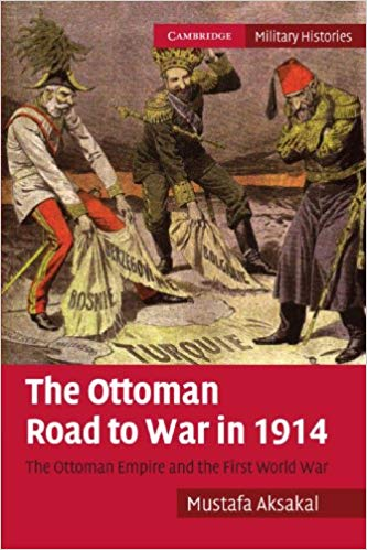 The Ottoman Road to War in 1914: The Ottoman Empire and the First World War
