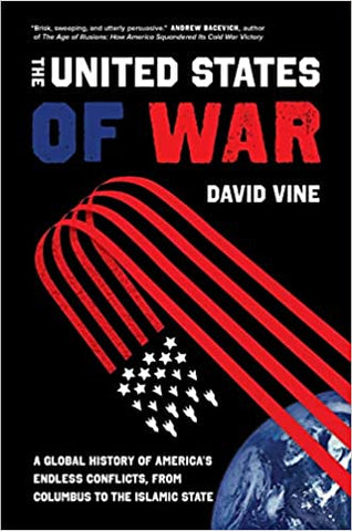 The United States of War: A Global History of America's Endless Conflicts, from Columbus to the Islamic State by David Vine