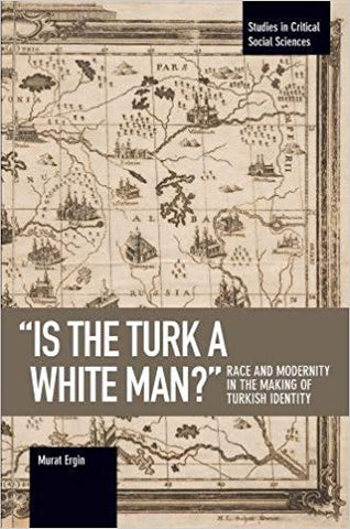 """Is the Turk a White Man?"" - Race and Modernity in the Making of Turkish Identity"