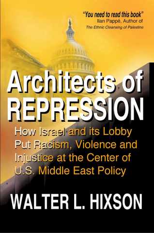 Architects of Repression: How Israel and Its Lobby Put Racism, Violence and Injustice at the Center of US Middle East Policy by Walter L. Hixson