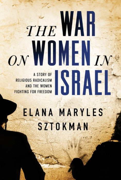 The War on Women in Israel: A Story of Religious Radicalism and the Women Fighting for Freedom by Elana Maryles Sztokman