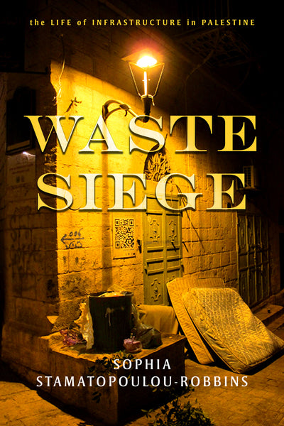 Waste Siege: The Life of Infrastructure in Palestine by Sophia Stamatopoulou-Robbins