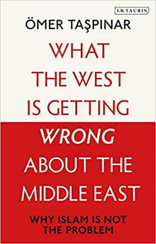 What the West Is Getting Wrong about the Middle East: Why Islam Is Not the Problem by Omer Taspinar