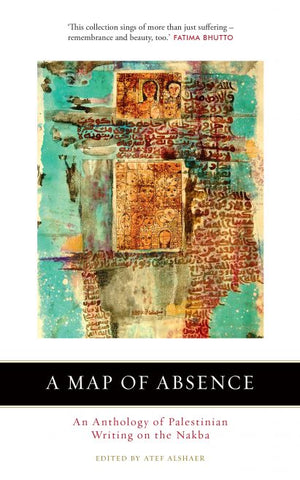 A Map of Absence: An Anthology of Palestinian Writing on the Nakba edited by Atef Alshaer