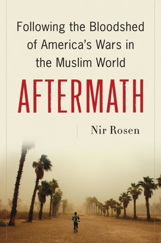 Aftermath: Following the Bloodshed of America's Wars in the Muslim World by Nir Rosen