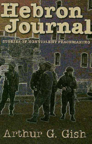 Hebron Journal: Stories of Nonviolent Peacemaking by Arthur G. Gish