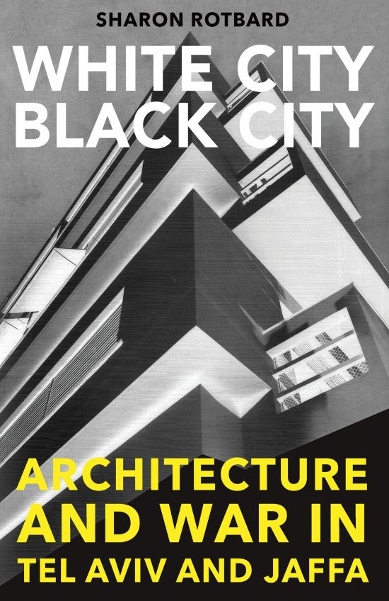 White City, Black City: Architecture and War in Tel Aviv and Jaffa by Sharon Rotbard