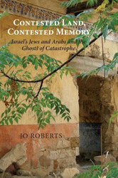 Contested Land, Contested Memory: Israel's Jews and Arabs and the Ghosts of Catastrophe by Jo Roberts