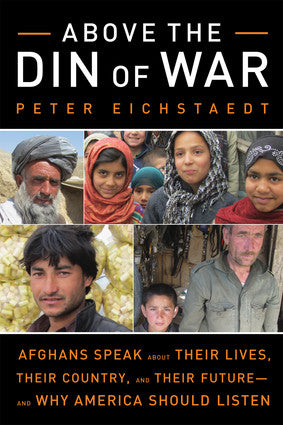 Above the Din of War: Afghans Speak About Their Lives, Their Country, and Their Future—and Why America Should Listen by Peter Eichstaedt