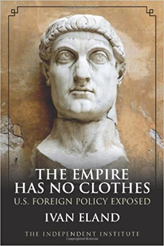The Empire Has No Clothes: U.S. Foreign Policy Exposed by Ivan Eland
