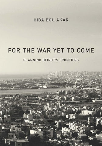 For the War Yet to Come: Planning Beirut's Frontiers by Hiba Bou Akar