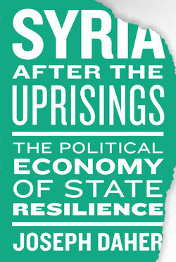 Syria After the Uprisings: The Political Economy of State Resilience by Joseph Daher
